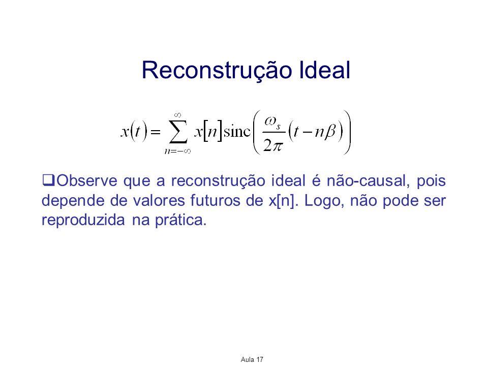 Reconstrução Ideal Observe que a reconstrução ideal é não-causal, pois depende de valores futuros de x[n]. Logo, não pode ser reproduzida na prática.